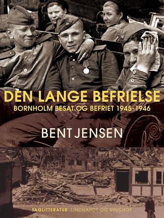 Bent Jensen (f. 1938): Den lange befrielse : Bornholm besat og befriet 1945-1946