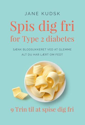 Jane Kudsk: Spis dig fri for type 2 diabetes : sænk blodsukkeret ved at glemme alt du har lært om fedt : 9 trin til at spise dig fri