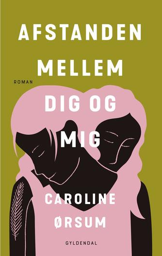 Caroline Ørsum: Afstanden mellem dig og mig : roman