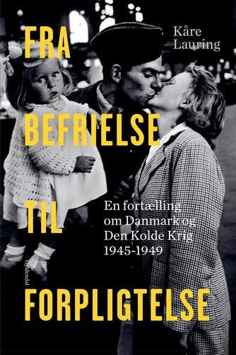 Kåre Lauring: Fra befrielse til forpligtelse : En fortælling om Danmark og den kolde krig 1945-1949