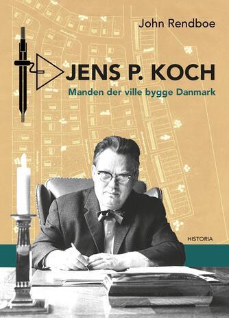 John Rendboe: Jens P. Koch : manden der ville bygge Danmark