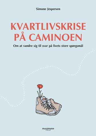 Simone Jespersen (f. 1993): Kvartlivskrise på Caminoen : om at vandre sig til svar på livets store spørgsmål