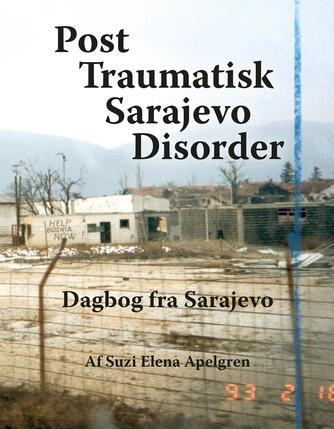 Suzi Elena Apelgren: Post traumatisk Sarajevo disorder : dagbog fra Sarajevo : de danske Balkanveteraner