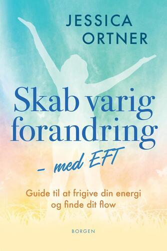 Jessica Ortner: Skab varig forandring med EFT : guide til at frigive din energi og finde dit flow