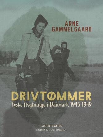 Arne Gammelgaard: Drivtømmer : tyske flygtninge i Danmark 1945-1949
