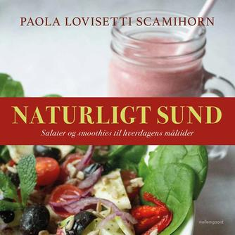 Paola Lovisetti Scamihorn: Naturligt sund : salater og smoothies til hverdagens måltider