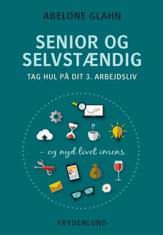 Abelone Glahn: Senior og selvstændig : tag hul på dit 3. arbejdsliv - og nyd livet imens
