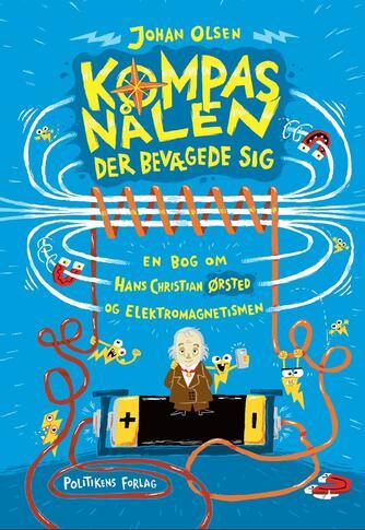 Johan Olsen (f. 1969): Kompasnålen der bevægede sig : en bog om Hans Christian Ørsted og elektromagnetismen
