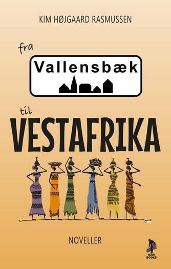 Kim Højgaard Rasmussen: Fra Vallensbæk til Vestafrika : en samling af noveller inspireret af egne erfaringer