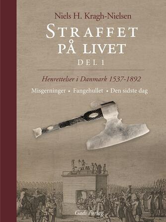 Niels H. Kragh Nielsen: Straffet på livet : henrettelser i Danmark 1537-1892. Del 1, Misgerninger, fangehullet, den sidste dag