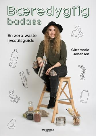 Gittemarie Johansen: Bæredygtig badass : en zero waste livsstilsguide