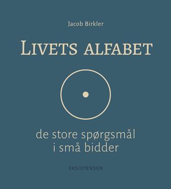 Jacob Birkler: Livets alfabet : de store spørgsmål i små bidder