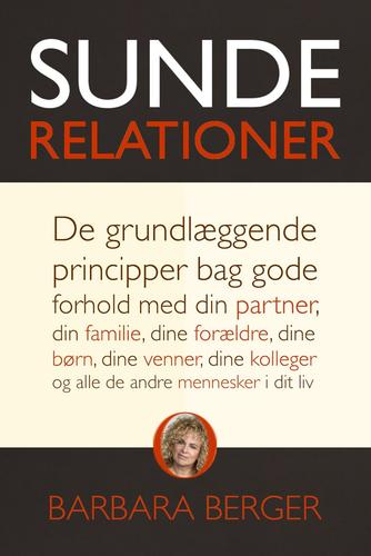 Barbara Berger: Sunde relationer : de grundlæggende principper bag gode forhold med din partner, din familie, dine forældre, dine børn, dine venner, dine kolleger og alle de andre mennesker i dit liv