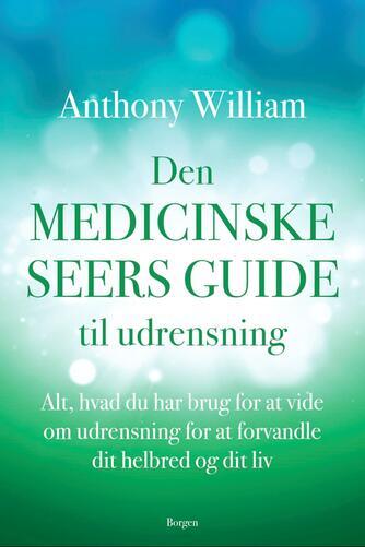 Anthony William: Den medicinske seers guide til udrensning : alt, hvad du har brug for at vide om udrensning for at forvandle dit helbred og dit liv