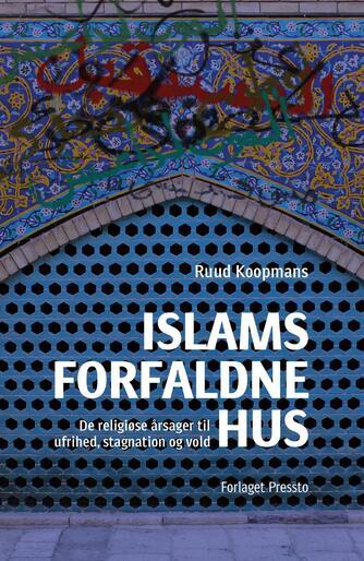 Ruud Koopmans (f. 1961): Islams forfaldne hus : de religiøse årsager til ufrihed, stagnation og vold