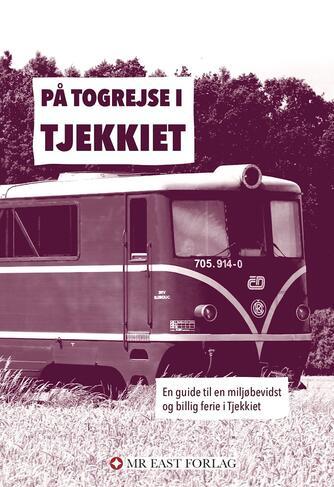Ota Tiefenböck: På togrejse i Tjekkiet : en guide til en miljøbevidst og billig ferie i Tjekkiet
