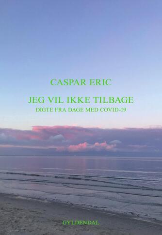 Caspar Eric (f. 1987): Jeg vil ikke tilbage : digte fra dage med Covid-19