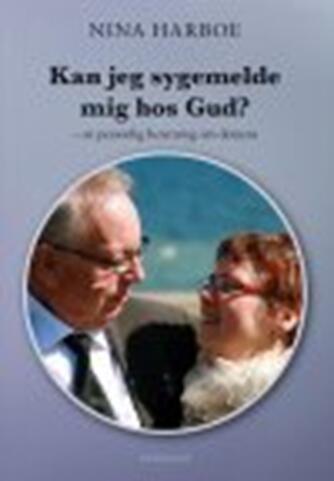 Nina Harboe (f. 1951): Kan jeg sygemelde mig hos Gud : en personlig beretning om demens