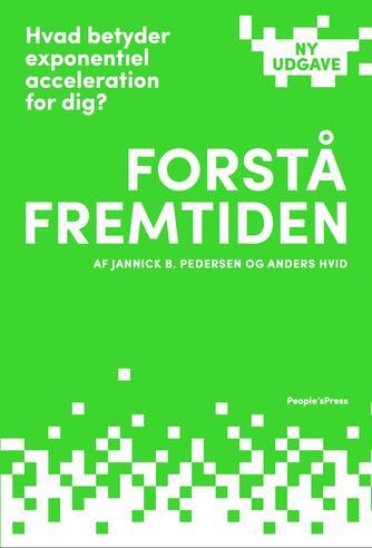 Jannick B. Pedersen, Anders Hvid: Forstå fremtiden : hvad betyder exponentiel acceleration for dig?