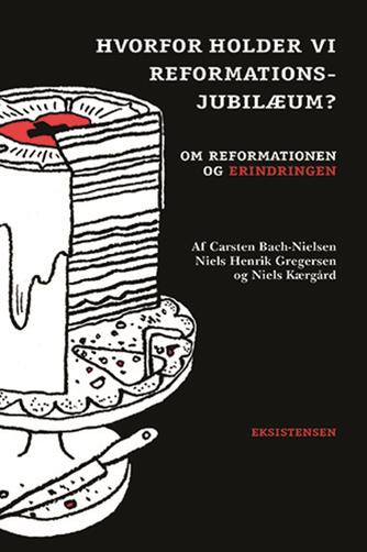 Niels Henrik Gregersen, Niels Kærgård, Carsten Bach-Nielsen: Hvorfor holder vi reformationsjubilæum? : om reformationen og erindringen