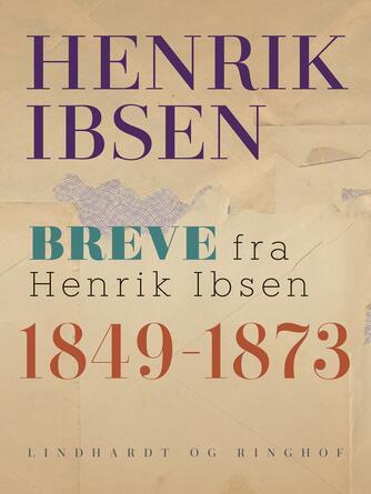 Henrik Ibsen: Breve fra Henrik Ibsen : 1849-1873
