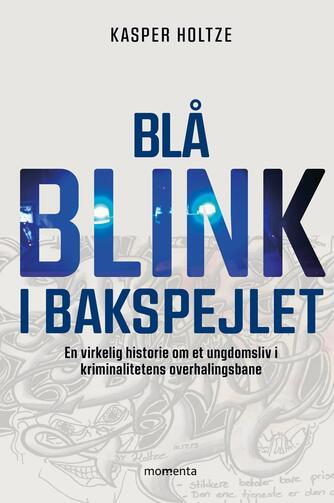 Kasper Holtze (f. 1990): Blå blink i bakspejlet : en virkelig historie om et ungdomsliv i kriminalitetens overhalingsbane