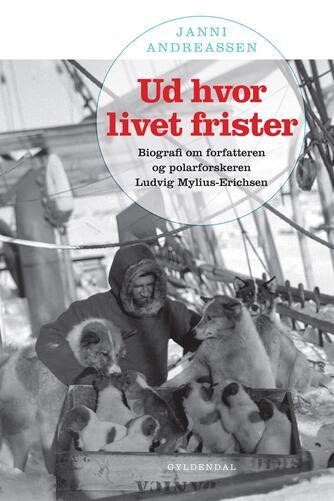 Janni Andreassen (f. 1942): Ud hvor livet frister : biografi om forfatteren og polarforskeren Ludvig Mylius-Erichsen