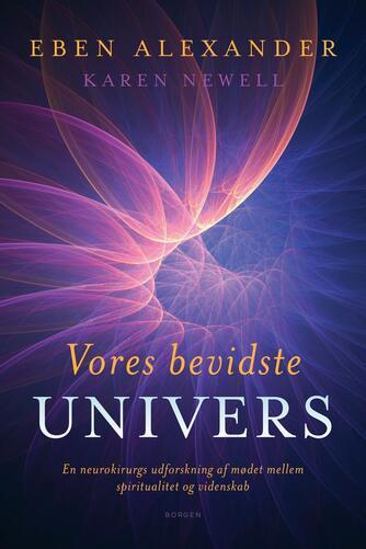 Eben Alexander, Karen Newell: Vores bevidste univers : en neurokirurgs udforskning af mødet mellem spiritualitet og videnskab