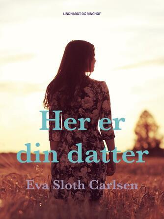 Eva Sloth Carlsen: Her er din datter : roman