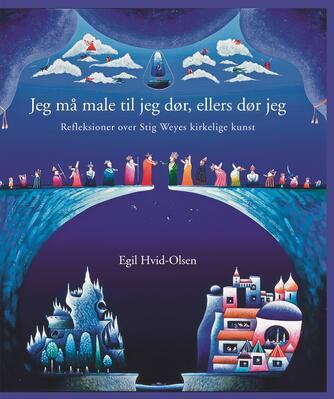 Egil Hvid-Olsen: Jeg må male til jeg dør, ellers dør jeg : refleksioner over Stig Weyes kirkelige kunst