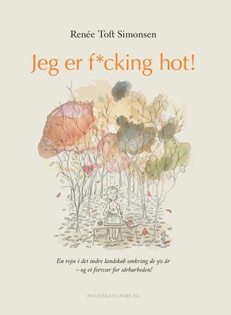 Renée Toft Simonsen: Jeg er f*cking hot! : en rejse i det indre landskab omkring de 50 år - og et forsvar for sårbarheden!