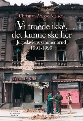 Christian Axboe Nielsen: Vi troede ikke, det kunne ske her : Jugoslaviens sammenbrud 1991-1999