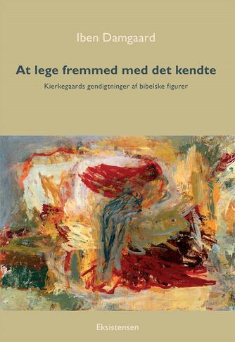 Iben Damgaard: At lege fremmed med det kendte : Kierkegaards gendigtninger af bibelske figurer