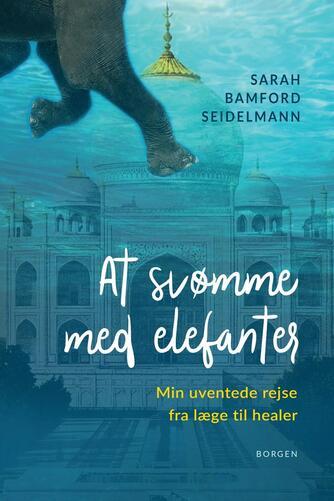 Sarah Bamford Seidelmann: At svømme med elefanter : min uventede rejse fra læge til healer
