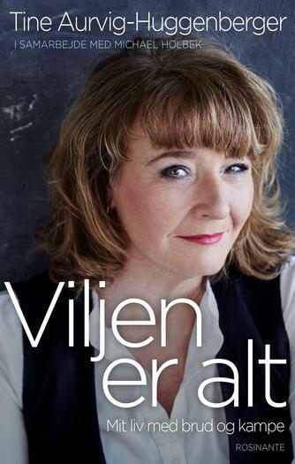 Tine Aurvig-Huggenberger, Michael Holbek: Viljen er alt : mit liv med brud og kampe