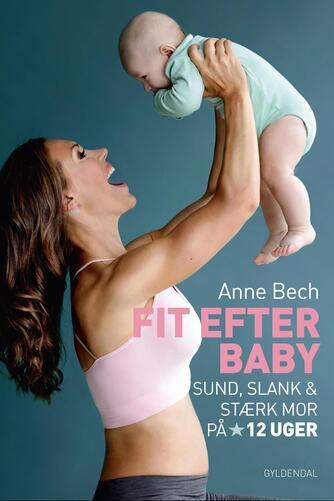 Anne Bech: Fit efter baby : sund, slank og stærk mor på 12 uger