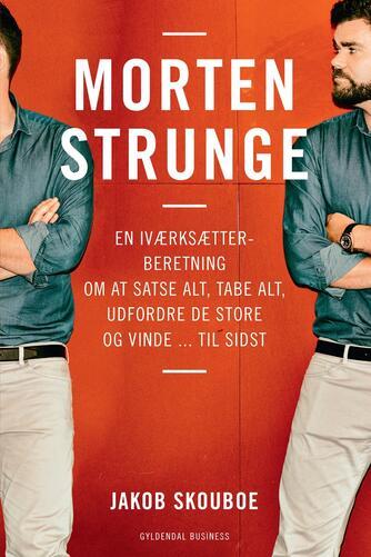 Jakob Skouboe: Morten Strunge : en iværksætterberetning om at satse alt, tabe alt, udfordre de store og vinde - til sidst