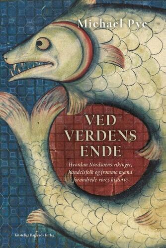 Michael Pye: Ved verdens ende : hvordan Nordsøens vikinger, handelsfolk og fromme mænd forandrede vores historie