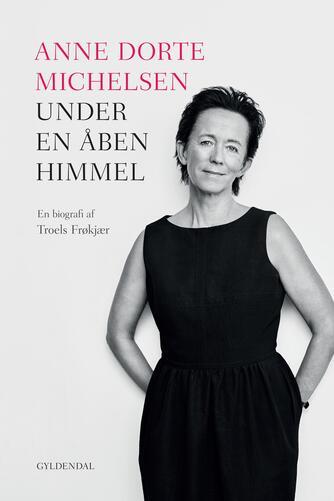 Troels Frøkjær: Anne Dorte Michelsen - under en åben himmel : en biografi