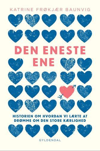 Katrine Frøkjær Baunvig: Den eneste ene : historien om hvordan vi lærte at drømme om den store kærlighed