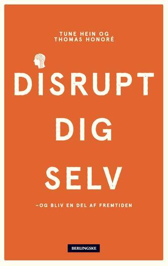 Thomas Honoré, Tune Hein: Disrupt dig selv - og bliv en del af fremtiden