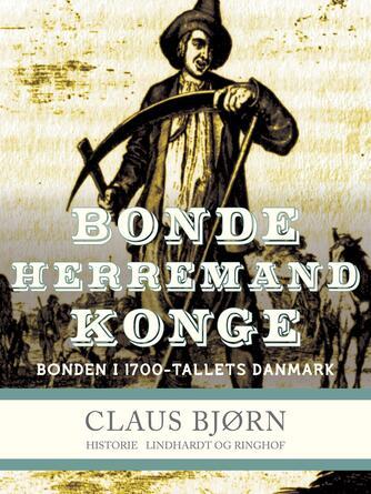Claus Bjørn (f. 1944): Bonde, herremand, konge : bonden i 1700-tallets Danmark
