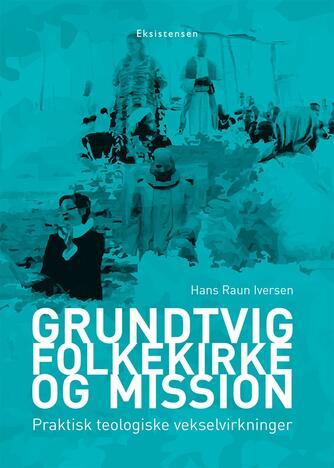 Hans Raun Iversen: Grundtvig, folkekirke og mission : praktisk teologiske vekselvirkninger