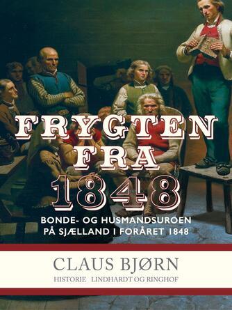 Claus Bjørn (f. 1944): Frygten fra 1848 : bonde- og husmandsuroen på Sjælland i foråret 1848