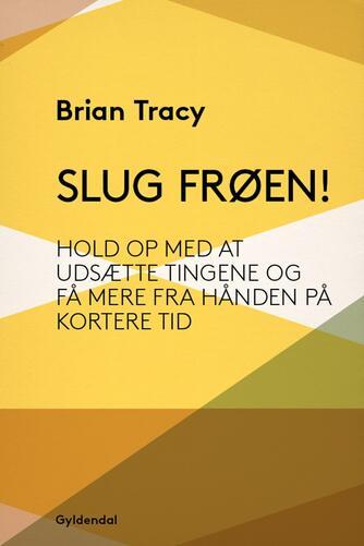 Brian Tracy: Slug frøen! : hold op med at udsætte tingene og få mere fra hånden på kortere tid