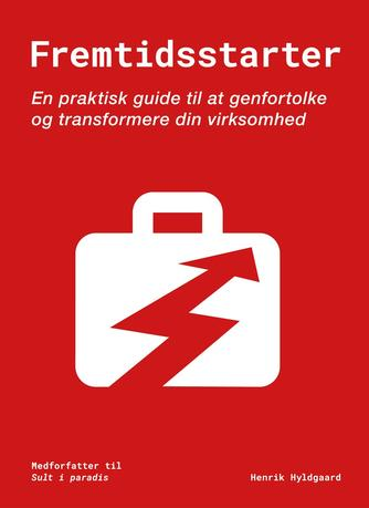 Henrik Hyldgaard: Fremtidsstarter : en praktisk guide til at genfortolke og transformere din virksomhed