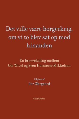 : Det ville være borgerkrig, om vi to blev sat op mod hinanden : en brevveksling mellem Ole Wivel og Sven Havsteen-Mikkelsen