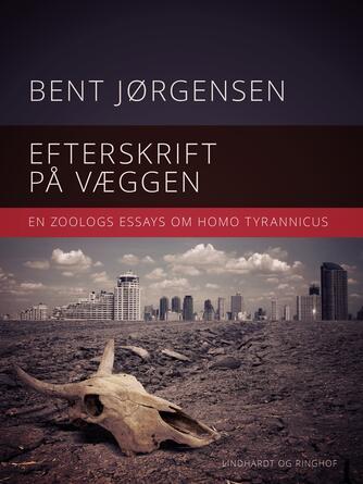 Bent Jørgensen (f. 1933-09-19): Efterskrift på væggen : en zoologs essays om Homo tyrannicus