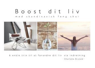 Charlotte Bruland: Boost dit liv : med skandinavisk feng shui : 6 enkle trin til at forandre dit liv via indretning