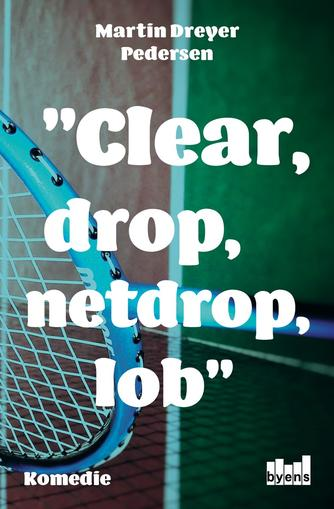 Martin Dreyer Pedersen: Clear, drop, netdrop, lob : komedie